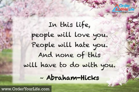 In this life, people will love you. People will hate you. And none of this will have to do with you. ~ Abraham-Hicks