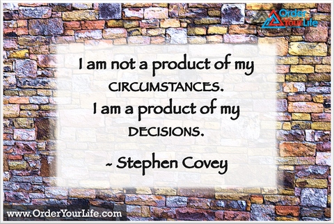 I am not a product of my circumstances. I am a product of my decisions. ~ Stephen Covey