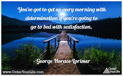 You've got to get up every morning with determination if you're going to go to bed with satisfaction. ~ George Horace Lorimer