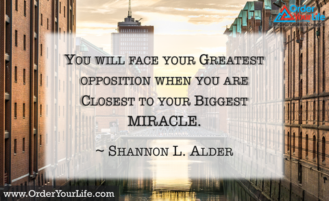 You will face your greatest opposition when you are closest to your biggest miracle. ~ Shannon L. Alder