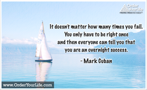 It doesn't matter how many times you fail. You only have to be right once and then everyone can tell you that you are an overnight success. ~ Mark Cuban