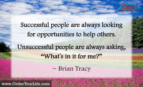 "Successful people are always looking for opportunities to help others. Unsuccessful people are always asking, ""What's in it for me?"" ~ Brian Tracy"