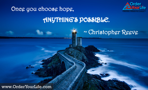 Once you choose hope, anything's possible. ~ Christopher Reeve