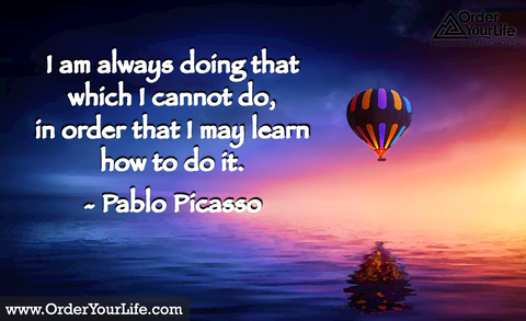 I am always doing that which I cannot do, in order that I may learn how to do it. ~ Pablo Picasso
