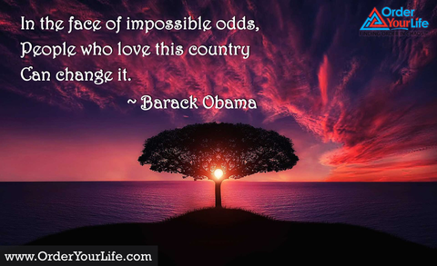 In the face of impossible odds, people who love this country can change it. ~ Barack Obama