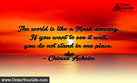 The world is like a Mask dancing. If you want to see it well, you do not stand in one place. ~ Chinua Achebe
