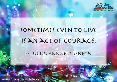 Sometimes even to live is an act of courage. ~ Lucius Annaeus Seneca