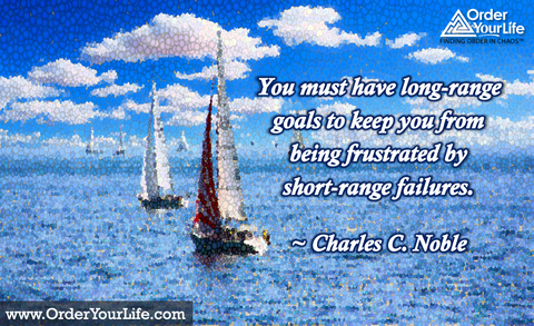You must have long-range goals to keep you from being frustrated by short-range failures. ~ Charles C. Noble