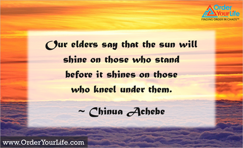 Our elders say that the sun will shine on those who stand before it shines on those who kneel under them. ~ Chinua Achebe