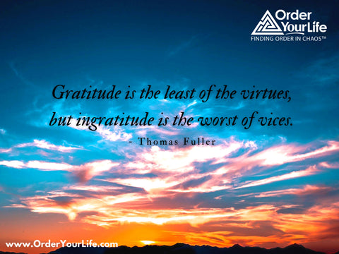 Gratitude is the least of the virtues, but ingratitude is the worst of vices. ~ Thomas Fuller