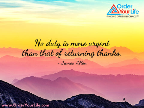 No duty is more urgent than that of returning thanks. ~ James Allen