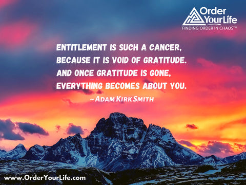 Entitlement is such a cancer, because it is void of gratitude. And once gratitude is gone, everything becomes about you. ~ Adam Kirk Smith