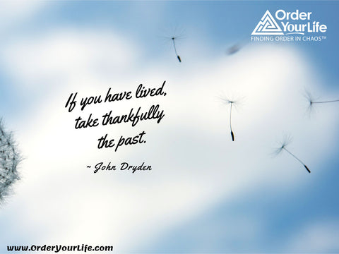 If you have lived, take thankfully the past. ~ John Dryden