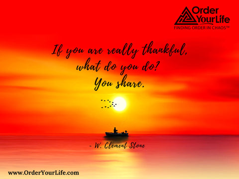 If you are really thankful, what do you do? You share. ~ W. Clement Stone