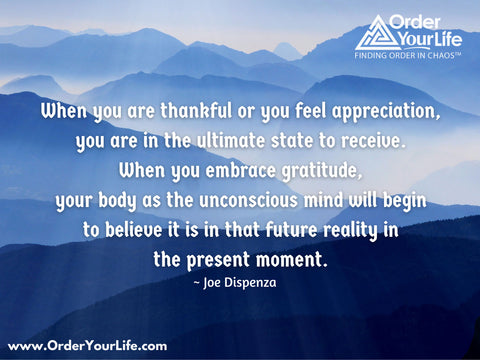 When you are thankful or you feel appreciation, you are in the ultimate state to receive. When you embrace gratitude, your body as the unconscious mind will begin to believe it is in that future reality in the present moment. ~ Joe Dispenza