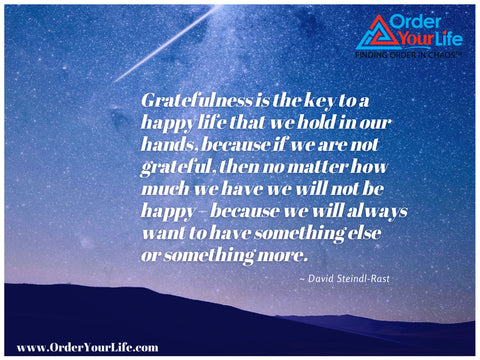 Gratefulness is the key to a happy life that we hold in our hands, because if we are not grateful, then no matter how much we have we will not be happy – because we will always want to have something else or something more. ~ David Steindl-Rast