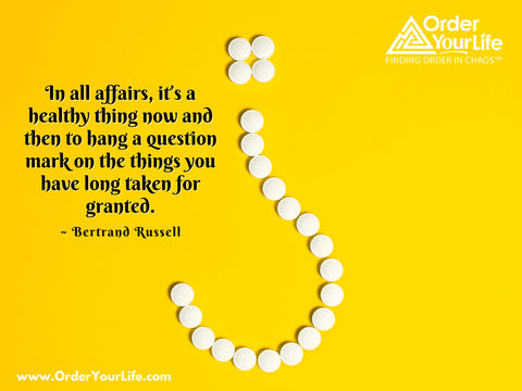 In all affairs, it's a healthy thing now and then to hang a question mark on the things you have long taken for granted. ~ Bertrand Russell