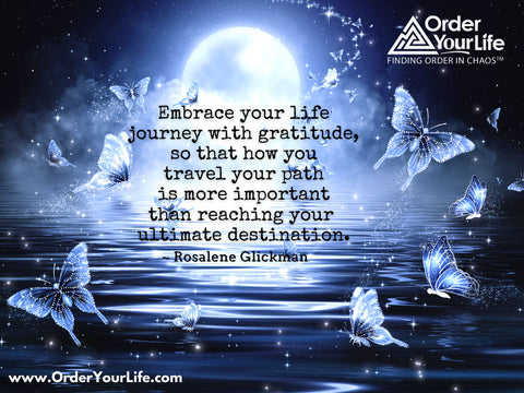 In all affairs, it's a healthy thing now and then to hang a question mark on the things you have long taken for granted. ~ Bertrand Russell  Embrace your life journey with gratitude, so that how you travel your path is more important than reaching your ultimate destination. ~ Rosalene Glickman