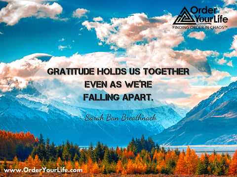 Gratitude holds us together even as we're falling apart. ~ Sarah Ban Breathnach