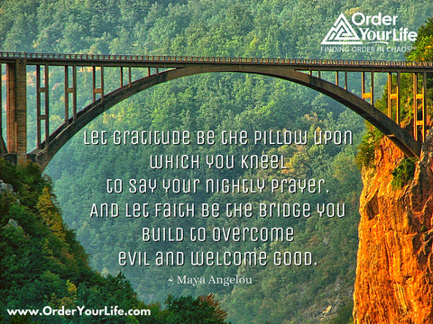 Let gratitude be the pillow upon which you kneel to say your nightly prayer. And let faith be the bridge you build to overcome evil and welcome good. ~ Maya Angelou