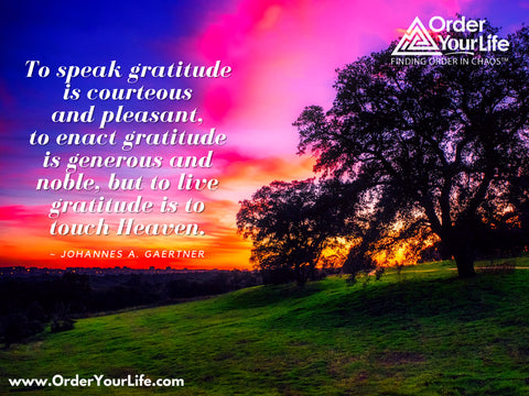 To speak gratitude is courteous and pleasant, to enact gratitude is generous and noble, but to live gratitude is to touch Heaven. ~ Johannes A. Gaertner