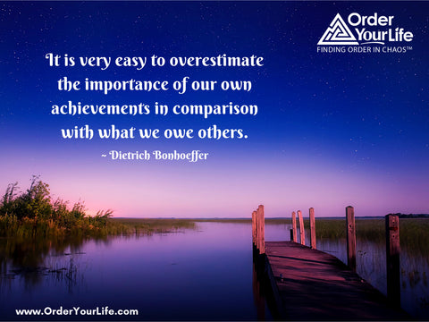 It is very easy to overestimate the importance of our own achievements in comparison with what we owe others. ~ Dietrich Bonhoeffer