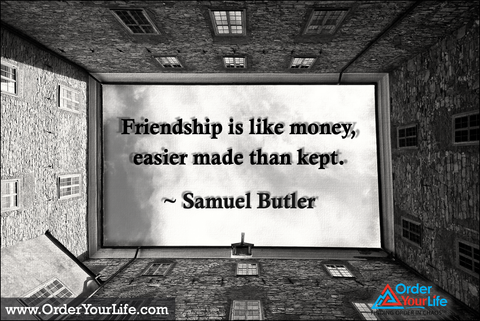 Friendship is like money, easier made than kept. ~ Samuel Butler
