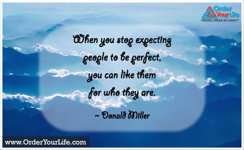 When you stop expecting people to be perfect, you can like them for who they are. ~ Donald Miller