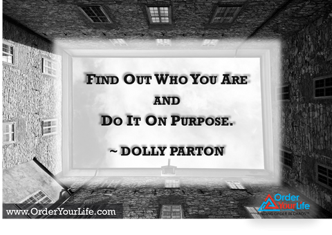 Find out who you are and do it on purpose. ~ Dolly Parton