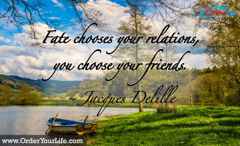 Fate chooses your relations, you choose your friends. ~ Jacques Delille