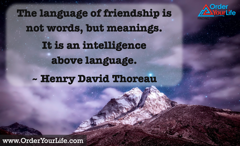 The language of friendship is not words, but meanings. It is an intelligence above language. ~ Henry David Thoreau