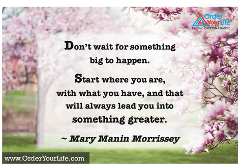 Don't wait for something big to happen. Start where you are, with what you have, and that will always lead you into something greater. ~ Mary Manin Morrissey