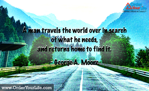 A man travels the world over in search of what he needs, and returns home to find it. ~ George A. Moore
