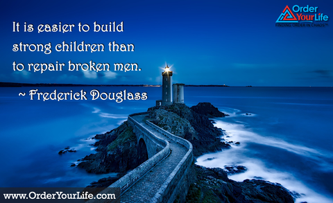 It is easier to build strong children than to repair broken men. ~ Frederick Douglass