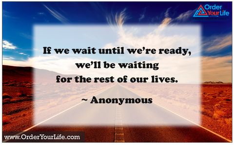 If we wait until we're ready, we'll be waiting for the rest of our lives. ~ Anonymous
