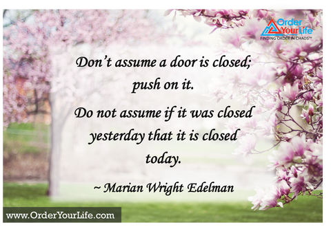 Don't assume a door is closed; push on it. Do not assume if it was closed yesterday that it is closed today. ~ Marian Wright Edelman