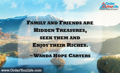 Family and friends are hidden treasures, seek them and enjoy their riches. ~ Wanda Hope Carters