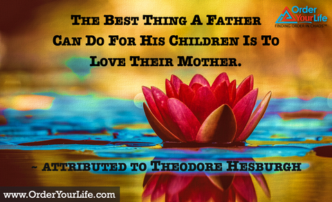 The best thing a father can do for his children is to love their mother. ~ attributed to Theodore Hesburgh