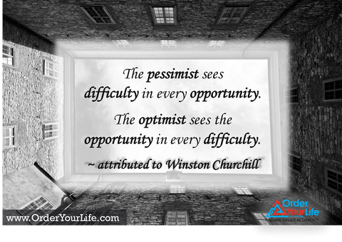 The pessimist sees difficulty in every opportunity. The optimist sees the opportunity in every difficulty. ~ attributed to Winston Churchill