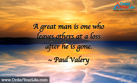 A great man is one who leaves others at a loss after he is gone. ~ Paul Valery