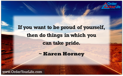 If you want to be proud of yourself, then do things in which you can take pride. ~ Karen Horney