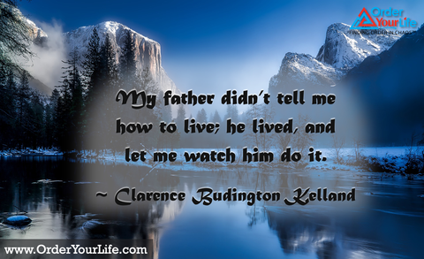 My father didn't tell me how to live; he lived, and let me watch him do it. ~ Clarence Budington Kelland