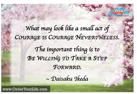What may look like a small act of courage is courage nevertheless. The important thing is to be willing to take a step forward. ~ Daisaku Ikeda