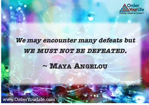We may encounter many defeats but we must not be defeated. ~ Maya Angelou