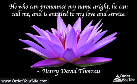 He who can pronounce my name aright, he can call me, and is entitled to my love and service. ~ Henry David Thoreau