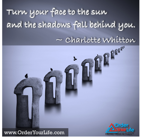 Turn your face to the sun and the shadows fall behind you. ~ Charlotte Whitton