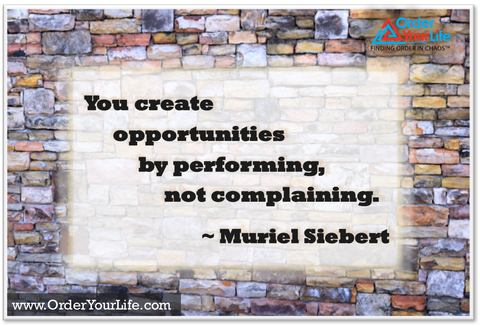 You create opportunities by performing, not complaining. ~ Muriel Siebert