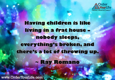 Having children is like living in a frat house – nobody sleeps, everything's broken, and there's a lot of throwing up. ~ Ray Romano