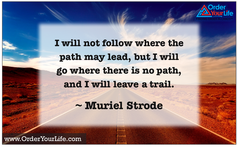 I will not follow where the path may lead, but I will go where there is no path, and I will leave a trail. ~ Muriel Strode