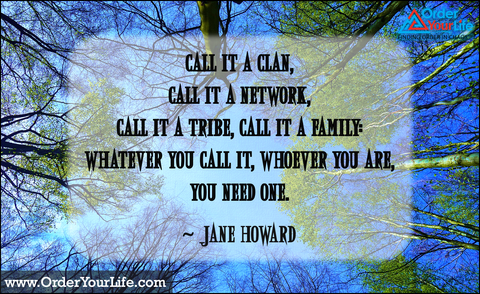 Call it a clan, call it a network, call it a tribe, call it a family: Whatever you call it, whoever you are, you need one. ~ Jane Howard